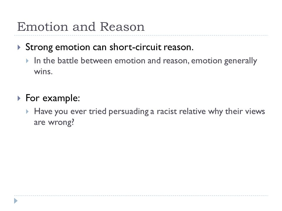Emotion and Reason  Strong emotion can short-circuit reason.  In the battle between emotion and reason, emotion generally wins.  For example:  Hav