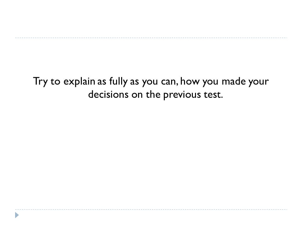 Try to explain as fully as you can, how you made your decisions on the previous test.