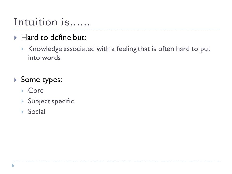 Intuition is……  Hard to define but:  Knowledge associated with a feeling that is often hard to put into words  Some types:  Core  Subject specifi