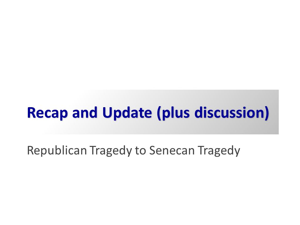 Recap and Update (plus discussion) Republican Tragedy to Senecan Tragedy