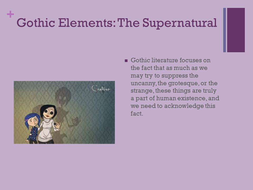 + Gothic Elements: The Supernatural Gothic literature focuses on the fact that as much as we may try to suppress the uncanny, the grotesque, or the strange, these things are truly a part of human existence, and we need to acknowledge this fact.