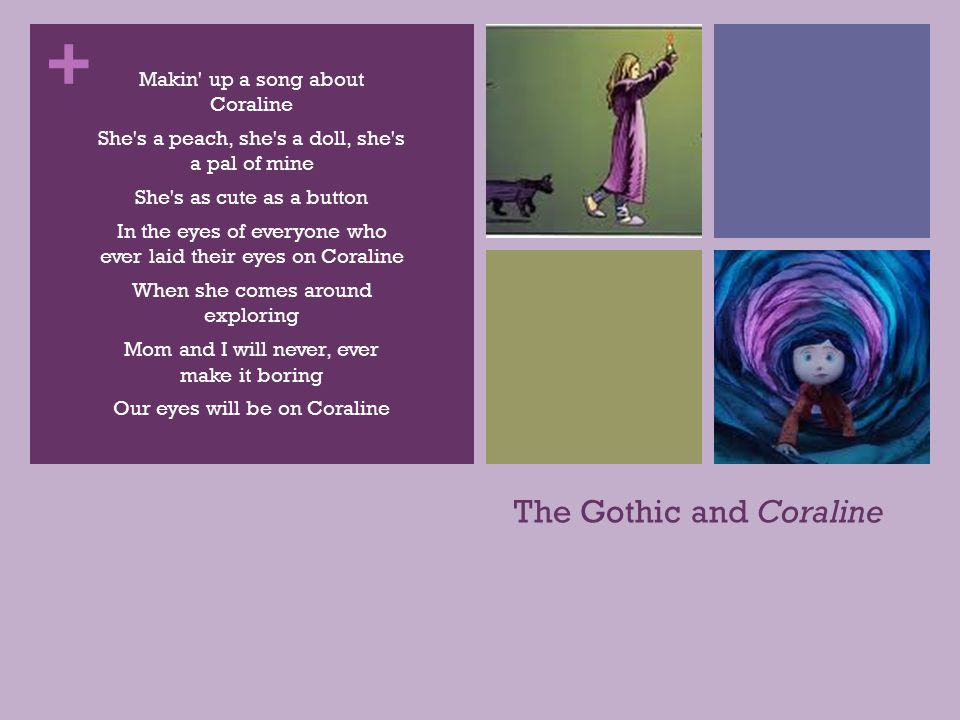 + The Gothic and Coraline Makin up a song about Coraline She s a peach, she s a doll, she s a pal of mine She s as cute as a button In the eyes of everyone who ever laid their eyes on Coraline When she comes around exploring Mom and I will never, ever make it boring Our eyes will be on Coraline