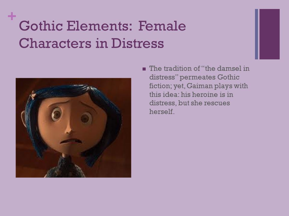 + Gothic Elements: Female Characters in Distress The tradition of the damsel in distress permeates Gothic fiction; yet, Gaiman plays with this idea: his heroine is in distress, but she rescues herself.
