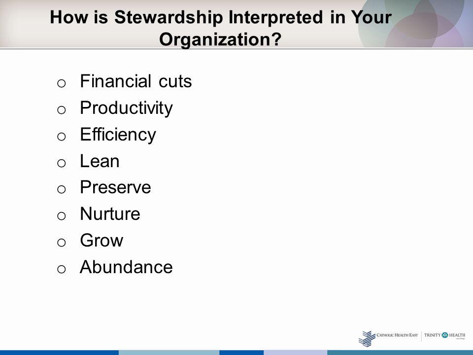 How is Stewardship Interpreted in Your Organization? o Financial cuts o Productivity o Efficiency o Lean o Preserve o Nurture o Grow o Abundance