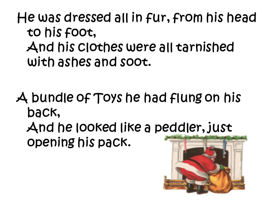 He was dressed all in fur, from his head to his foot, And his clothes were all tarnished with ashes and soot.
