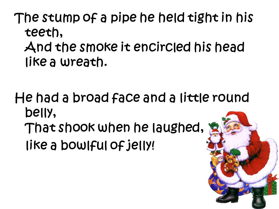 The stump of a pipe he held tight in his teeth, And the smoke it encircled his head like a wreath.