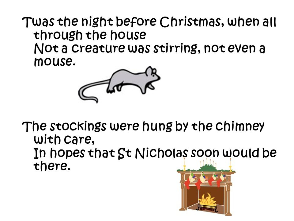 Twas the night before Christmas, when all through the house Not a creature was stirring, not even a mouse.