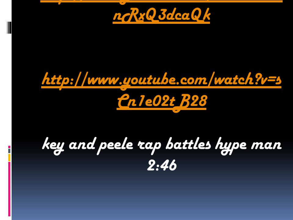 http://www.youtube.com/watch v=d nRxQ3dcaQk http://www.youtube.com/watch v=s Cn1e02tB28 key and peele rap battles hype man 2:46