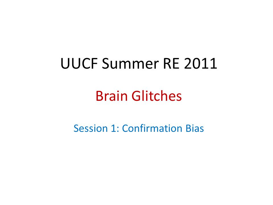 UUCF Summer RE 2011 Brain Glitches Session 1: Confirmation Bias