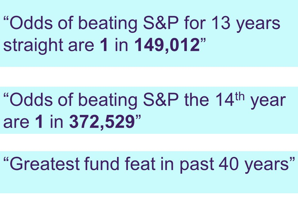Odds of beating S&P for 13 years straight are 1 in 149,012 Odds of beating S&P the 14 th year are 1 in 372,529 Greatest fund feat in past 40 years