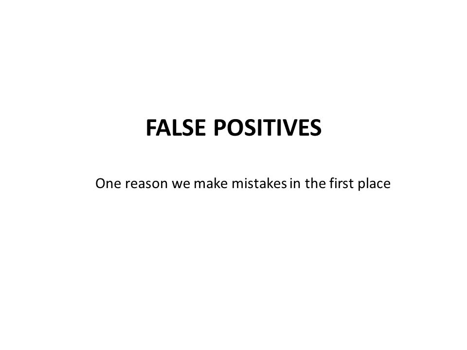 FALSE POSITIVES One reason we make mistakes in the first place