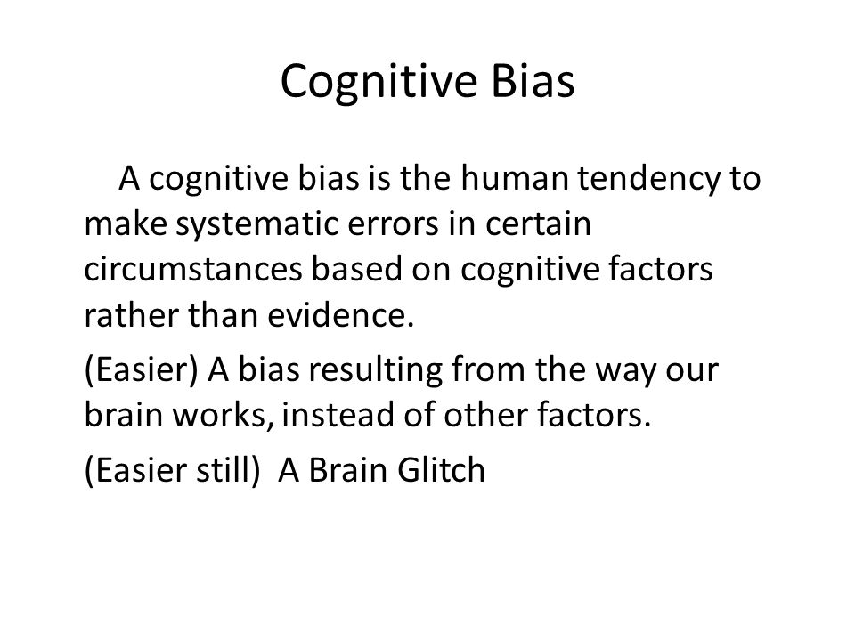 Cognitive Bias A cognitive bias is the human tendency to make systematic errors in certain circumstances based on cognitive factors rather than evidence.