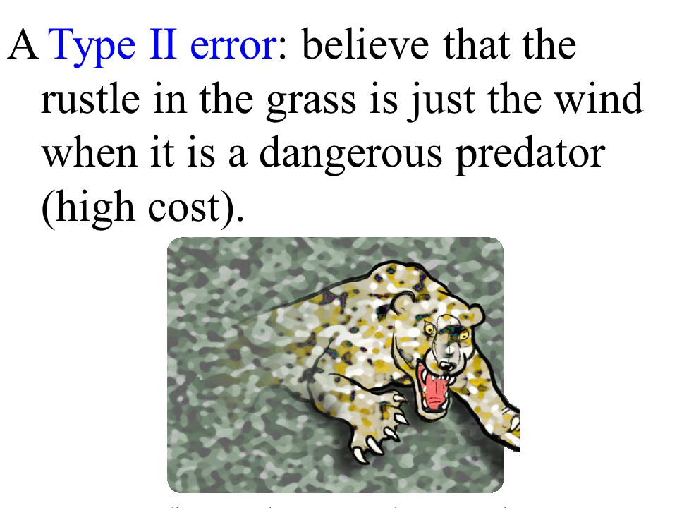A Type II error: believe that the rustle in the grass is just the wind when it is a dangerous predator (high cost).