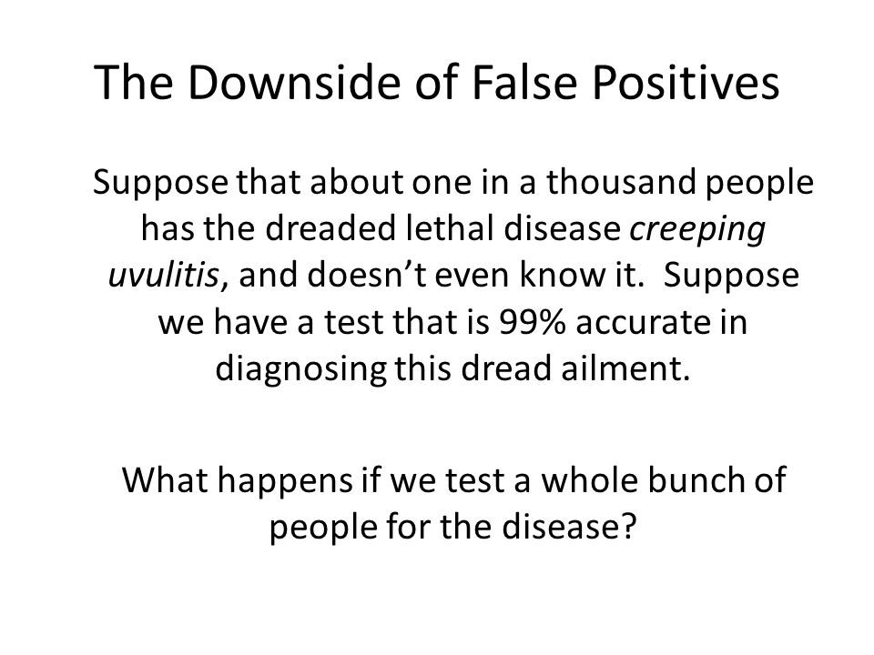 The Downside of False Positives Suppose that about one in a thousand people has the dreaded lethal disease creeping uvulitis, and doesn't even know it.