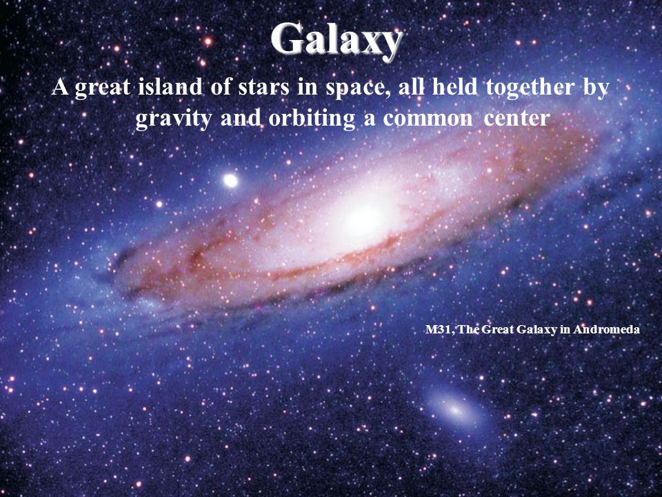 Galaxy A great island of stars in space, all held together by gravity and orbiting a common center M31, The Great Galaxy in Andromeda