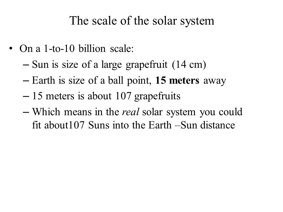 The scale of the solar system On a 1-to-10 billion scale: – Sun is size of a large grapefruit (14 cm) – Earth is size of a ball point, 15 meters away