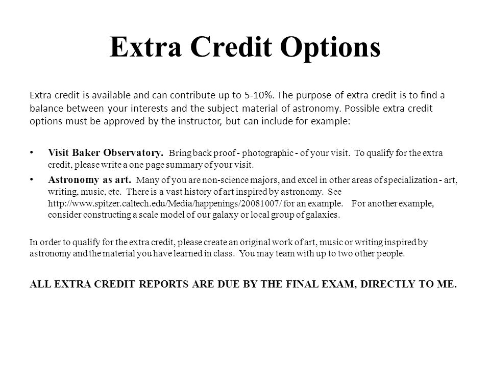Extra Credit Options Extra credit is available and can contribute up to 5-10%. The purpose of extra credit is to find a balance between your interests