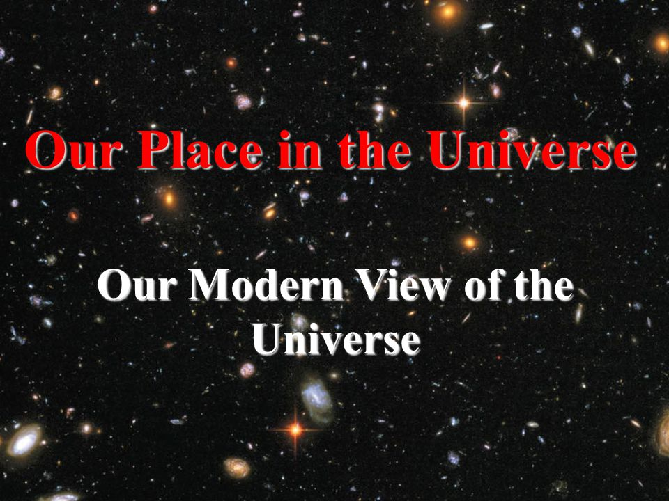 Our Modern View of the Universe Our Place in the Universe
