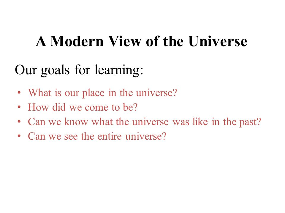 A Modern View of the Universe What is our place in the universe? How did we come to be? Can we know what the universe was like in the past? Can we see