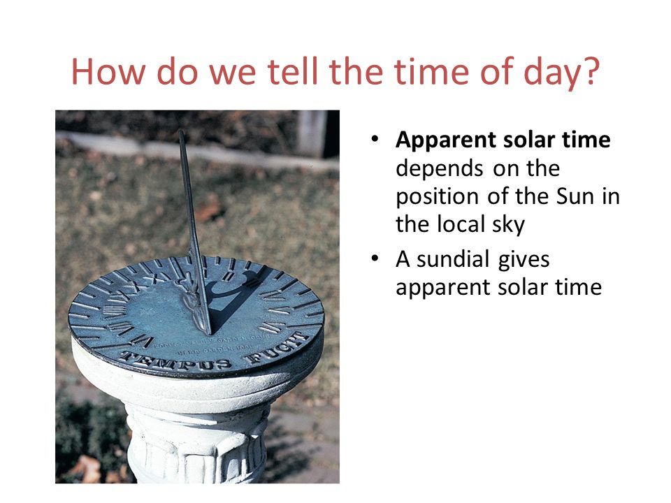 How do we tell the time of day? Apparent solar time depends on the position of the Sun in the local sky A sundial gives apparent solar time