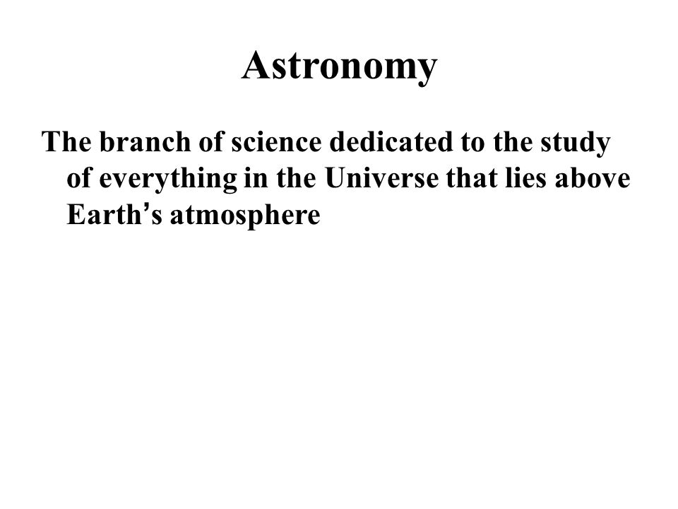 Astronomy The branch of science dedicated to the study of everything in the Universe that lies above Earth's atmosphere