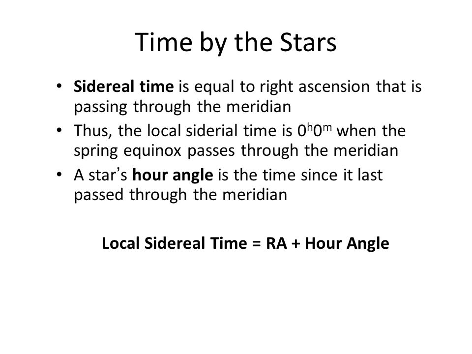 Time by the Stars Sidereal time is equal to right ascension that is passing through the meridian Thus, the local siderial time is 0 h 0 m when the spr