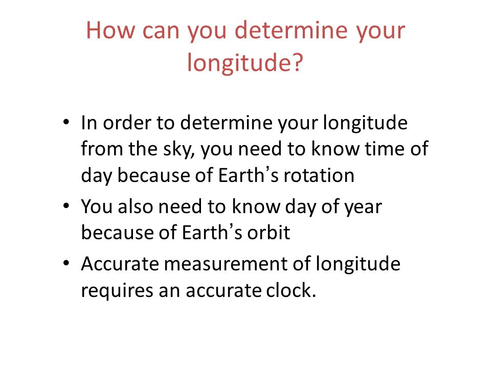 How can you determine your longitude? In order to determine your longitude from the sky, you need to know time of day because of Earth ' s rotation Yo