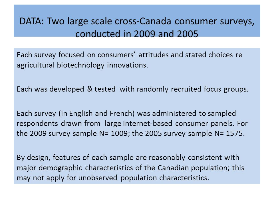 DATA: Two large scale cross-Canada consumer surveys, conducted in 2009 and 2005 Each survey focused on consumers' attitudes and stated choices re agricultural biotechnology innovations.
