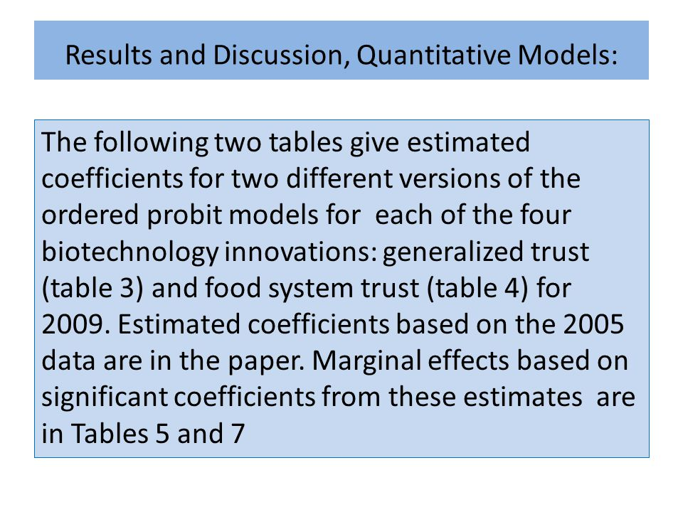 Results and Discussion, Quantitative Models: The following two tables give estimated coefficients for two different versions of the ordered probit models for each of the four biotechnology innovations: generalized trust (table 3) and food system trust (table 4) for 2009.