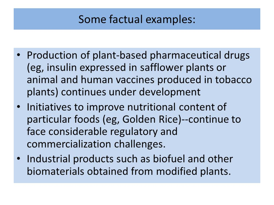 Some factual examples: Production of plant-based pharmaceutical drugs (eg, insulin expressed in safflower plants or animal and human vaccines produced in tobacco plants) continues under development Initiatives to improve nutritional content of particular foods (eg, Golden Rice)--continue to face considerable regulatory and commercialization challenges.