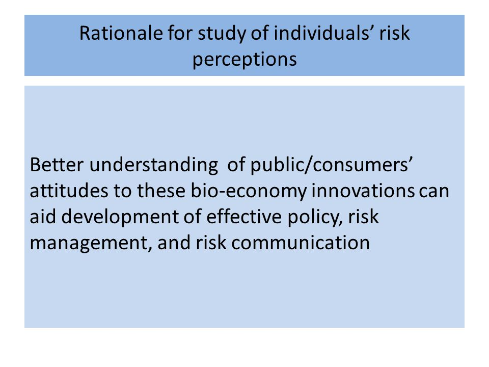 Rationale for study of individuals' risk perceptions Better understanding of public/consumers' attitudes to these bio-economy innovations can aid development of effective policy, risk management, and risk communication