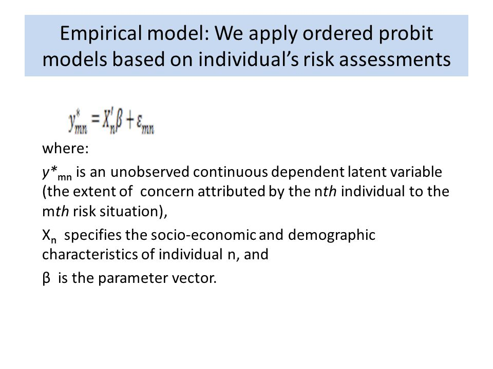 Empirical model: We apply ordered probit models based on individual's risk assessments where: y* mn is an unobserved continuous dependent latent variable (the extent of concern attributed by the nth individual to the mth risk situation), X n specifies the socio-economic and demographic characteristics of individual n, and β is the parameter vector.
