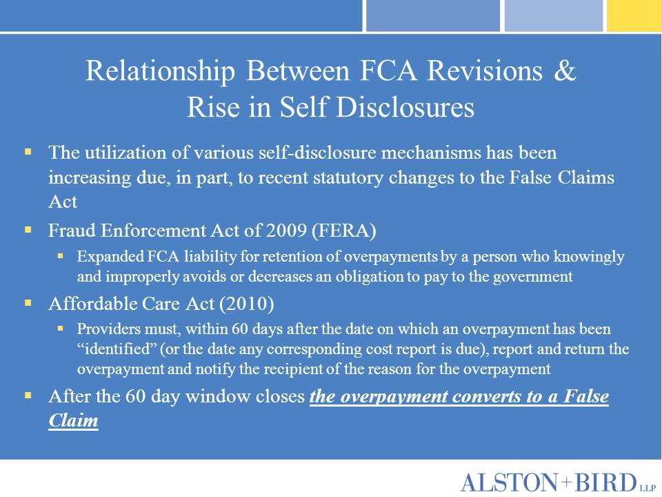 Relationship Between FCA Revisions & Rise in Self Disclosures  The utilization of various self-disclosure mechanisms has been increasing due, in part, to recent statutory changes to the False Claims Act  Fraud Enforcement Act of 2009 (FERA)  Expanded FCA liability for retention of overpayments by a person who knowingly and improperly avoids or decreases an obligation to pay to the government  Affordable Care Act (2010)  Providers must, within 60 days after the date on which an overpayment has been identified (or the date any corresponding cost report is due), report and return the overpayment and notify the recipient of the reason for the overpayment  After the 60 day window closes the overpayment converts to a False Claim