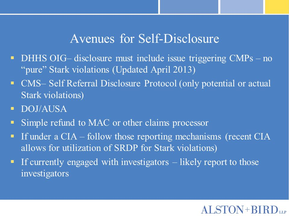Avenues for Self-Disclosure  DHHS OIG– disclosure must include issue triggering CMPs – no pure Stark violations (Updated April 2013)  CMS– Self Referral Disclosure Protocol (only potential or actual Stark violations)  DOJ/AUSA  Simple refund to MAC or other claims processor  If under a CIA – follow those reporting mechanisms (recent CIA allows for utilization of SRDP for Stark violations)  If currently engaged with investigators – likely report to those investigators