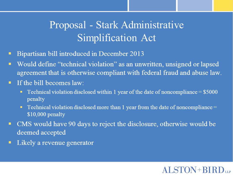 Proposal - Stark Administrative Simplification Act  Bipartisan bill introduced in December 2013  Would define technical violation as an unwritten, unsigned or lapsed agreement that is otherwise compliant with federal fraud and abuse law.