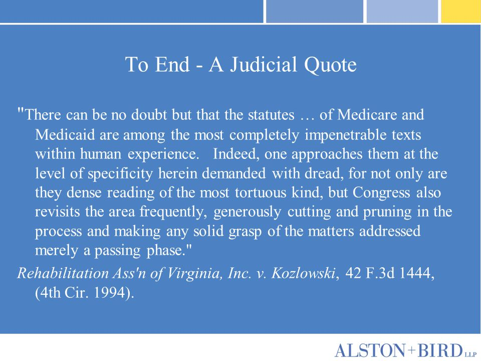 To End - A Judicial Quote There can be no doubt but that the statutes … of Medicare and Medicaid are among the most completely impenetrable texts within human experience.