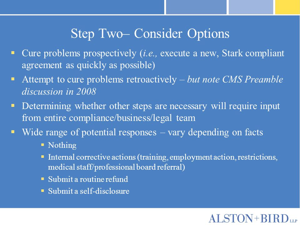 Step Two– Consider Options  Cure problems prospectively (i.e., execute a new, Stark compliant agreement as quickly as possible)  Attempt to cure problems retroactively – but note CMS Preamble discussion in 2008  Determining whether other steps are necessary will require input from entire compliance/business/legal team  Wide range of potential responses – vary depending on facts  Nothing  Internal corrective actions (training, employment action, restrictions, medical staff/professional board referral)  Submit a routine refund  Submit a self-disclosure