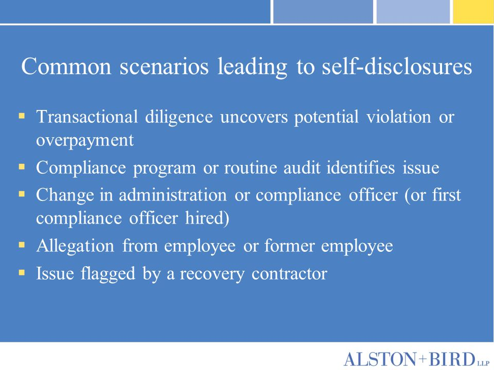 Common scenarios leading to self-disclosures  Transactional diligence uncovers potential violation or overpayment  Compliance program or routine aud