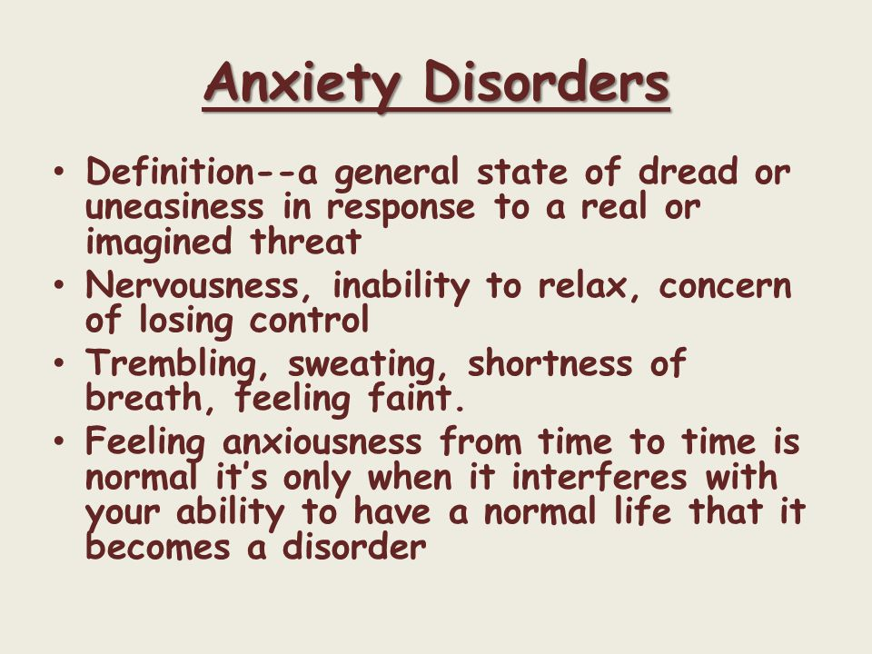 Anxiety Disorders Definition--a general state of dread or uneasiness in response to a real or imagined threat Nervousness, inability to relax, concern