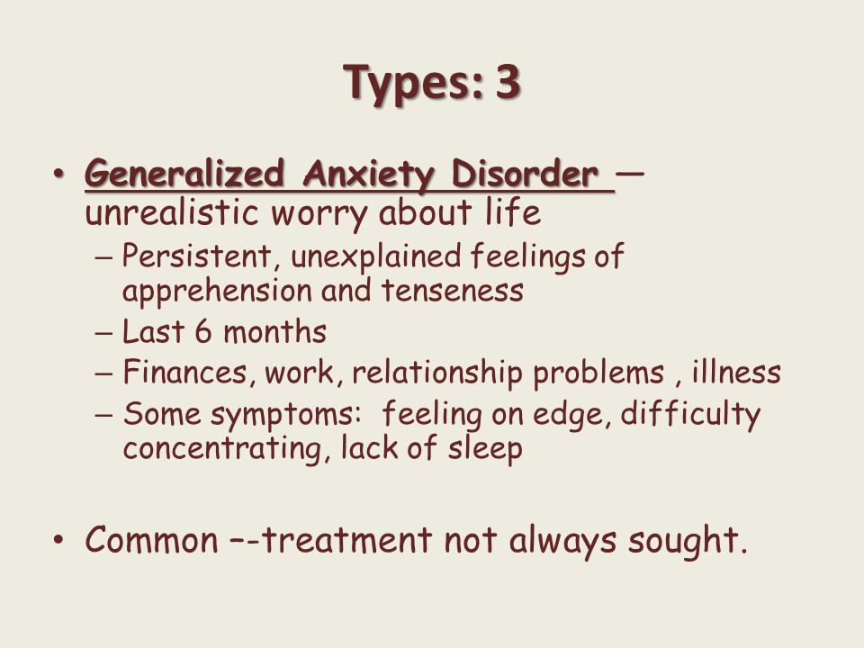 Types: 3 Generalized Anxiety Disorder Generalized Anxiety Disorder — unrealistic worry about life – Persistent, unexplained feelings of apprehension a