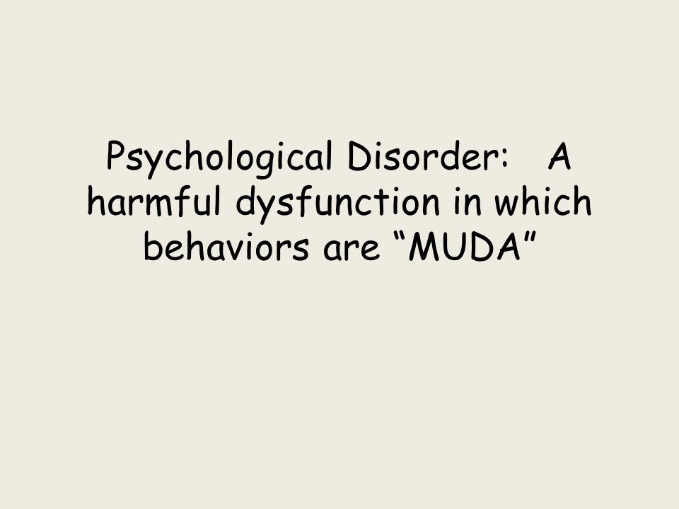 "Psychological Disorder: A harmful dysfunction in which behaviors are ""MUDA"""