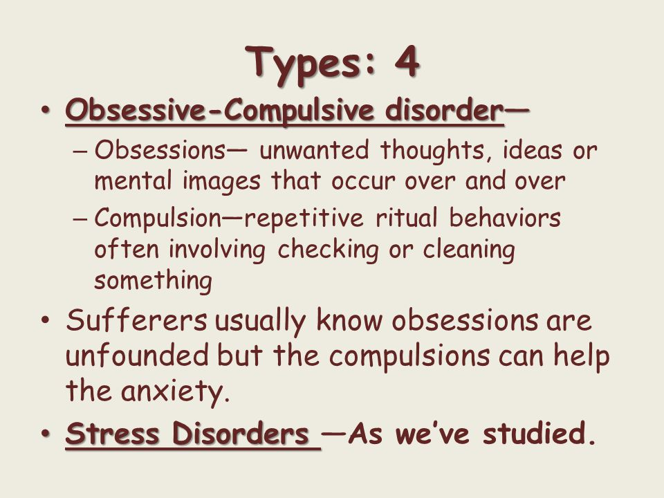 Types: 4 Obsessive-Compulsive disorder— Obsessive-Compulsive disorder— – Obsessions— unwanted thoughts, ideas or mental images that occur over and ove