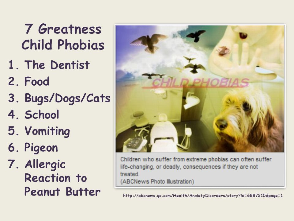 7 Greatness Child Phobias 1.The Dentist 2.Food 3.Bugs/Dogs/Cats 4.School 5.Vomiting 6.Pigeon 7.Allergic Reaction to Peanut Butter http://abcnews.go.co