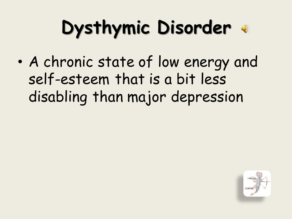 Dysthymic Disorder A chronic state of low energy and self-esteem that is a bit less disabling than major depression