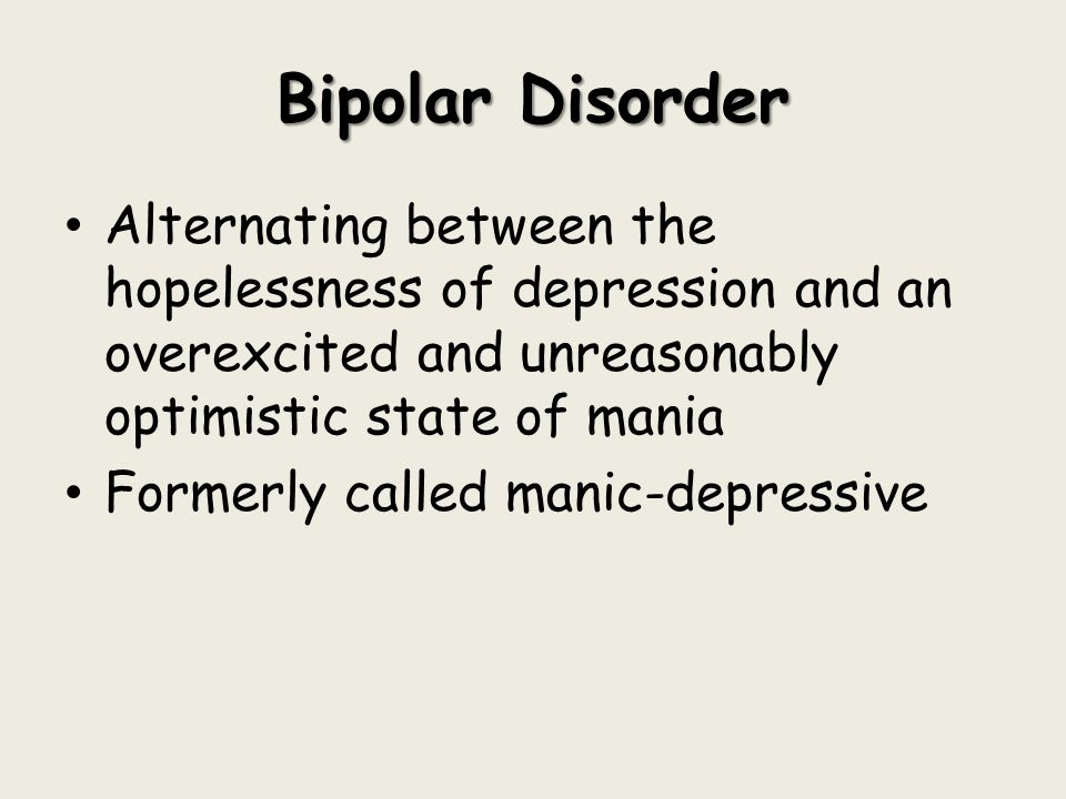 Bipolar Disorder Alternating between the hopelessness of depression and an overexcited and unreasonably optimistic state of mania Formerly called mani