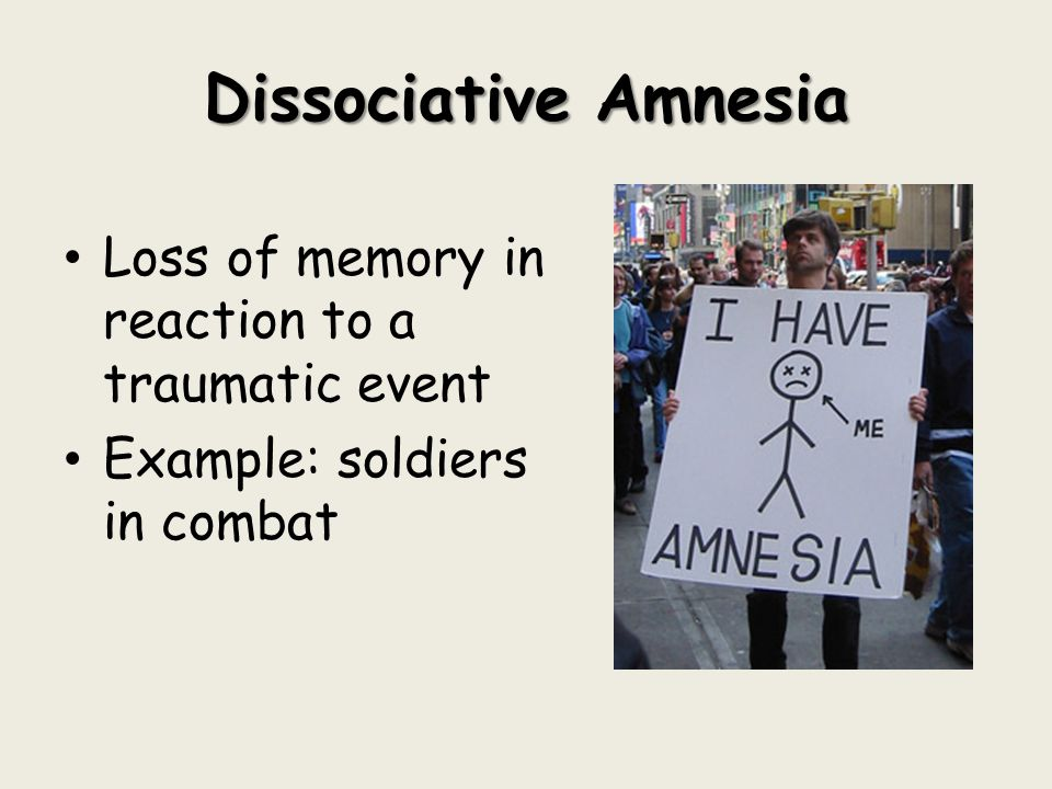Dissociative Amnesia Loss of memory in reaction to a traumatic event Example: soldiers in combat