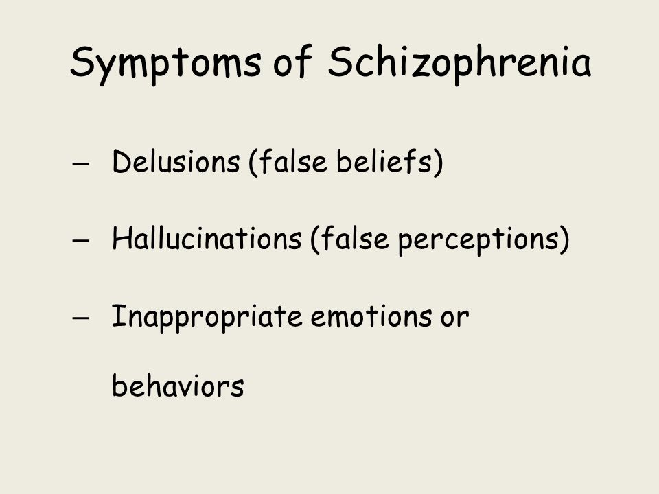 Symptoms of Schizophrenia – Delusions (false beliefs) – Hallucinations (false perceptions) – Inappropriate emotions or behaviors