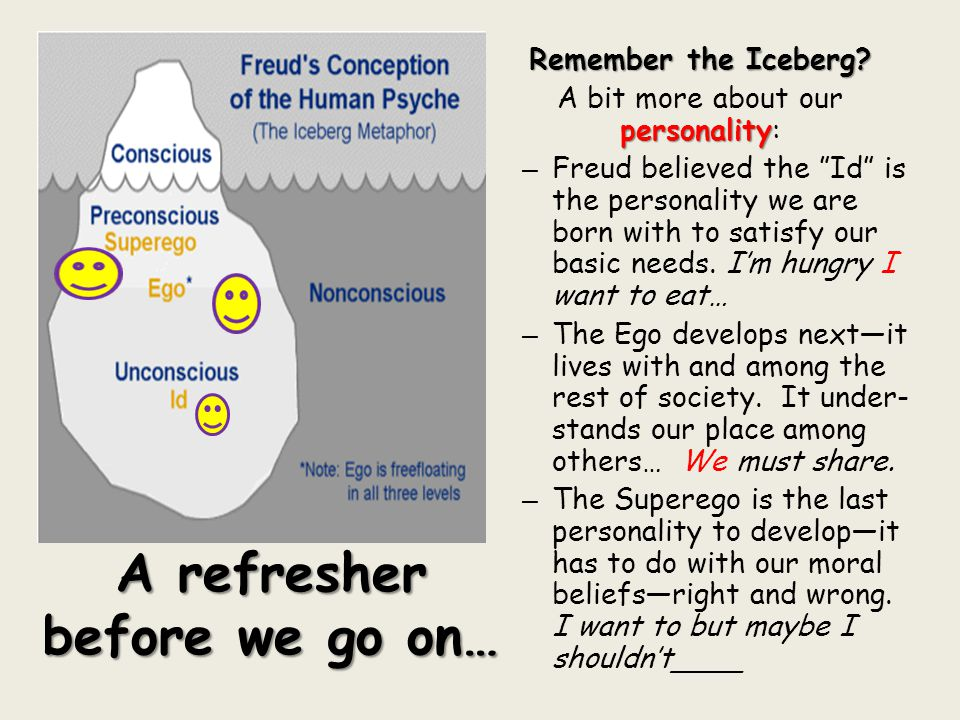 "Remember the Iceberg? personality A bit more about our personality: – Freud believed the ""Id"" is the personality we are born with to satisfy our basic"