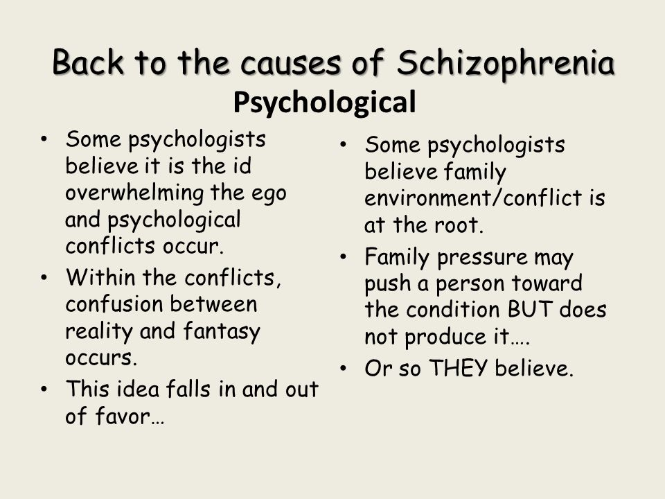 Back to the causes of Schizophrenia Psychological Some psychologists believe it is the id overwhelming the ego and psychological conflicts occur. With