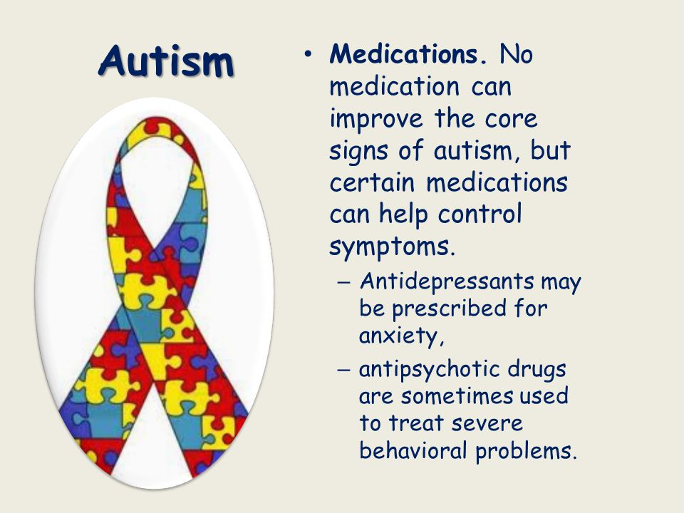 Autism Medications. No medication can improve the core signs of autism, but certain medications can help control symptoms. – Antidepressants may be pr